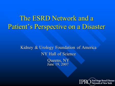 The ESRD Network and a Patient's Perspective on a Disaster Kidney & Urology Foundation of America NY Hall of Science Queens, NY June 19, 2007.