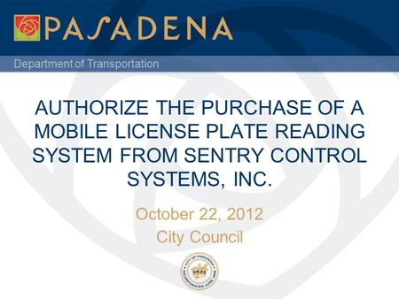 Department of Transportation AUTHORIZE THE PURCHASE OF A MOBILE LICENSE PLATE READING SYSTEM FROM SENTRY CONTROL SYSTEMS, INC. October 22, 2012 City Council.