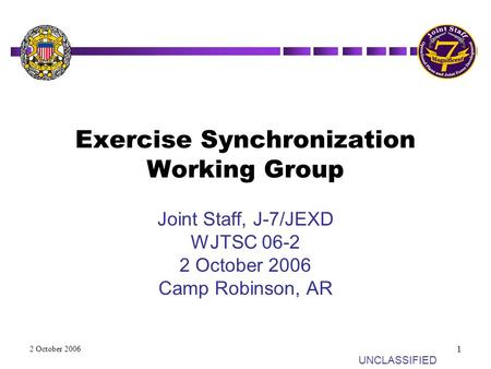 UN UNCLASSIFIED 2 October 2006 1 Exercise Synchronization Working Group Joint Staff, J-7/JEXD WJTSC 06-2 2 October 2006 Camp Robinson, AR.