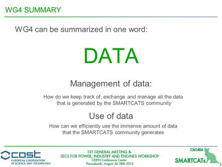 WG4 SUMMARY DATA WG4 can be summarized in one word: Management of data: Use of data How do we keep track of, exchange and manage all the data that is generated.