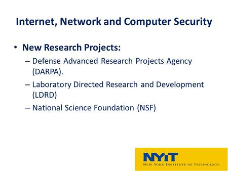 Internet, Network and Computer Security New Research Projects: – Defense Advanced Research Projects Agency (DARPA). – Laboratory Directed Research and.