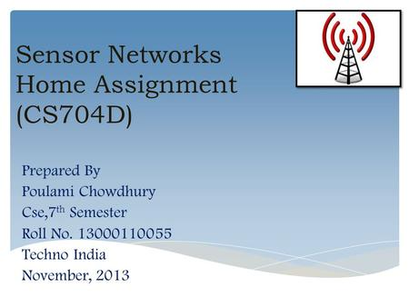 Sensor Networks Home Assignment (CS704D) Prepared By Poulami Chowdhury Cse,7 th Semester Roll No. 13000110055 Techno India November, 2013.
