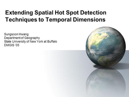 Extending Spatial Hot Spot Detection Techniques to Temporal Dimensions Sungsoon Hwang Department of Geography State University of New York at Buffalo DMGIS.