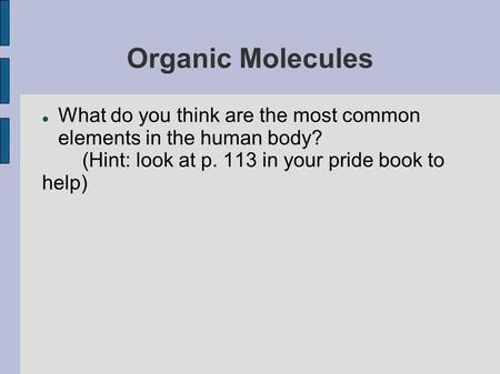 Organic Molecules What do you think are the most common elements in the human body? (Hint: look at p. 113 in your pride book to help)
