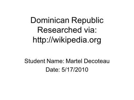 Dominican Republic Researched via:  Student Name: Martel Decoteau Date: 5/17/2010.