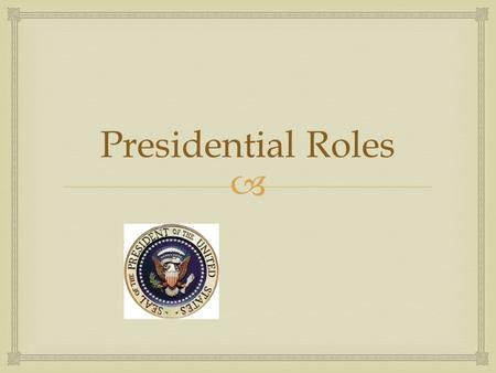  Presidential Roles.  The conflicting roles…  Head of State  Head of Government.