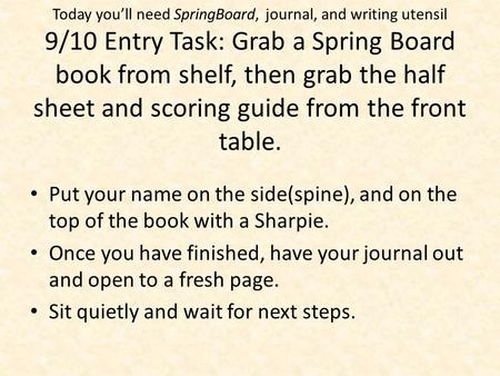 Today you'll need SpringBoard, journal, and writing utensil 9/10 Entry Task: Grab a Spring Board book from shelf, then grab the half sheet and scoring.