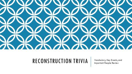 RECONSTRUCTION TRIVIA Vocabulary, Key Events, and Important People Review.