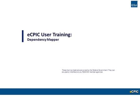 0 eCPIC User Training: Dependency Mapper These training materials are owned by the Federal Government. They can be used or modified only by FESCOM member.