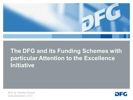 DFG, Dr. Christian Schaich Sofia, December 5, 2013 The DFG and its Funding Schemes with particular Attention to the Excellence Initiative.