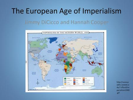 The European Age of Imperialism Jimmy DiCicco and Hannah Cooper  ublic.iastate.e du/~cfford/im perialism1900.gif.
