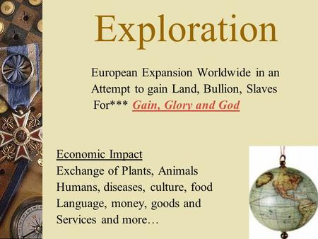 Exploration European Expansion Worldwide in an Attempt to gain Land, Bullion, Slaves For*** Gain, Glory and God Economic Impact Exchange of Plants, Animals.