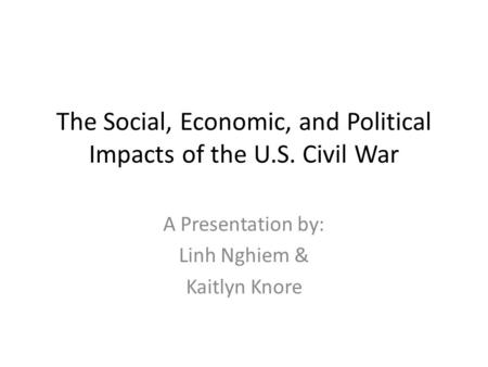 The Social, Economic, and Political Impacts of the U.S. Civil War A Presentation by: Linh Nghiem & Kaitlyn Knore.