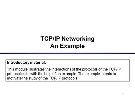 1 Introductory material. This module illustrates the interactions of the protocols of the TCP/IP protocol suite with the help of an example. The example.