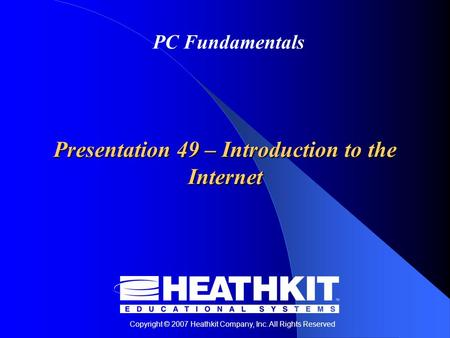 Copyright © 2007 Heathkit Company, Inc. All Rights Reserved PC Fundamentals Presentation 49 – Introduction to the Internet.