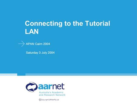 © Copyright AARNet Pty Ltd Connecting to the Tutorial LAN APAN Cairn 2004 Saturday 3 July 2004.