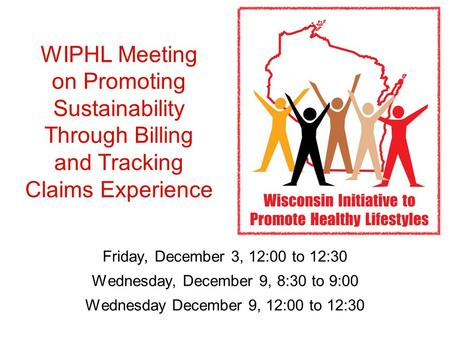 WIPHL Meeting on Promoting Sustainability Through Billing and Tracking Claims Experience Friday, December 3, 12:00 to 12:30 Wednesday, December 9, 8:30.