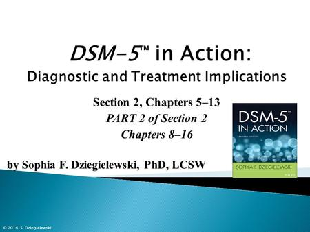 DSM-5 ™ in Action: Diagnostic and Treatment Implications Section 2, Chapters 5–13 PART 2 of Section 2 Chapters 8–16 by Sophia F. Dziegielewski, PhD, LCSW.