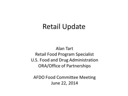 Retail Update Alan Tart Retail Food Program Specialist U.S. Food and Drug Administration ORA/Office of Partnerships AFDO Food Committee Meeting June 22,