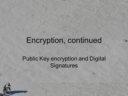 Encryption, continued Public Key encryption and Digital Signatures.