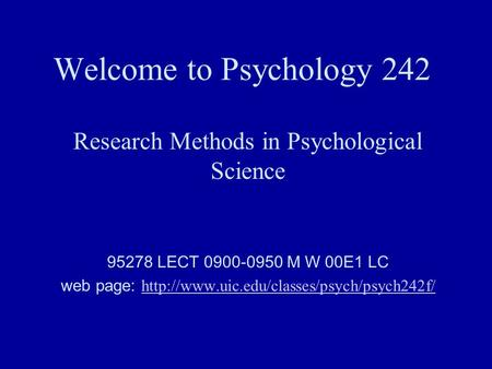 Welcome to Psychology 242 Research Methods in Psychological Science 95278 LECT 0900-0950 M W 00E1 LC web page: