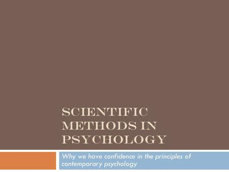 SCIENTIFIC METHODS IN PSYCHOLOGY Why we have confidence in the principles of contemporary psychology.