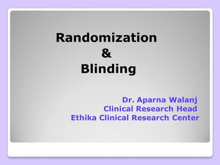 Randomization & Blinding Dr. Aparna Walanj Clinical Research Head Ethika Clinical Research Center.