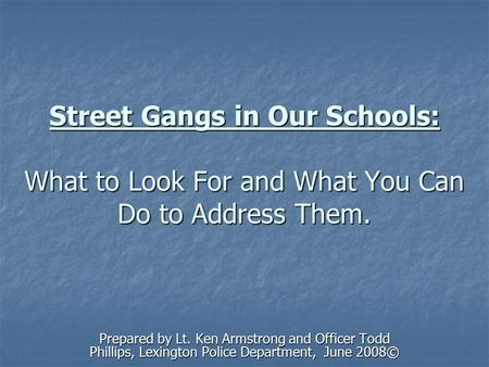 Street Gangs in Our Schools: What to Look For and What You Can Do to Address Them. Prepared by Lt. Ken Armstrong and Officer Todd Phillips, Lexington Police.