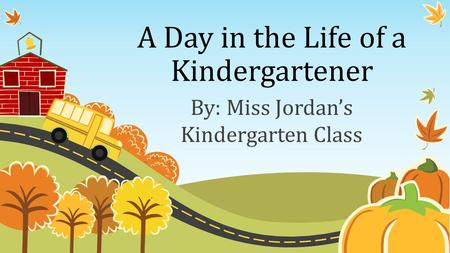 A Day in the Life of a Kindergartener By: Miss Jordan's Kindergarten Class.