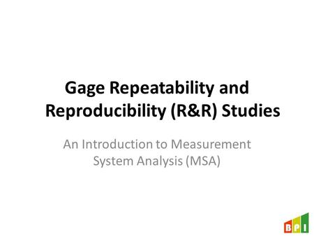 Gage Repeatability and Reproducibility (R&R) Studies An Introduction to Measurement System Analysis (MSA)