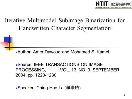 1 Iterative Multimodel Subimage Binarization for Handwritten Character Segmentation Author: Amer Dawoud and Mohamed S. Kamel Source: IEEE TRANSACTIONS.