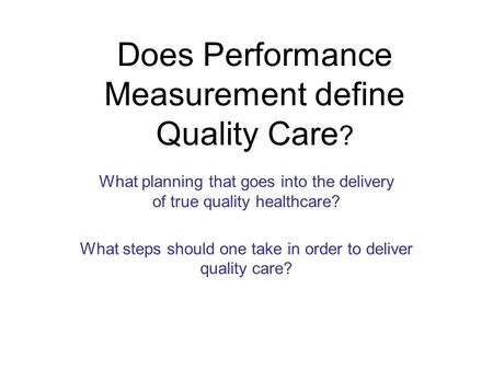 Does Performance Measurement define Quality Care ? What planning that goes into the delivery of true quality healthcare? What steps should one take in.
