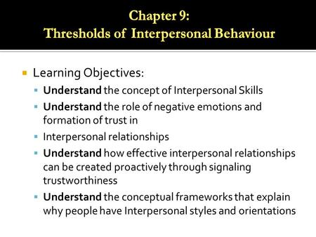 Learning Objectives:  Understand the concept of Interpersonal Skills  Understand the role of negative emotions and formation of trust in  Interpersonal.