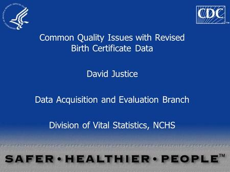 Common Quality Issues with Revised Birth Certificate Data David Justice Data Acquisition and Evaluation Branch Division of Vital Statistics, NCHS.