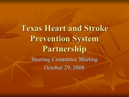 Texas Heart and Stroke Prevention System Partnership Steering Committee Meeting October 29, 2008.