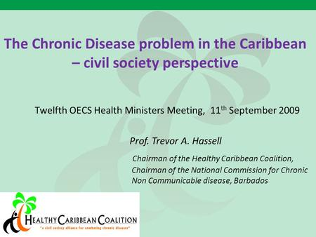 The Chronic Disease problem in the Caribbean – civil society perspective Twelfth OECS Health Ministers Meeting, 11 th September 2009 Prof. Trevor A. Hassell.