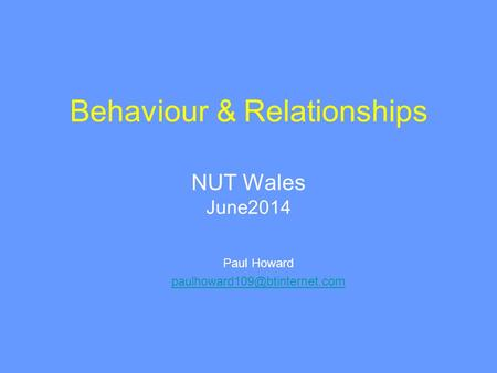 Behaviour & Relationships NUT Wales June2014 Paul Howard