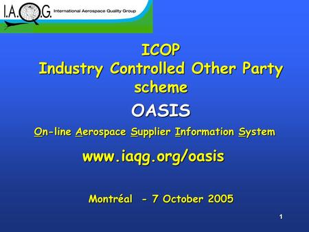 1 ICOP Industry Controlled Other Party scheme OASIS Montréal - 7 October 2005 www.iaqg.org/oasis On-line Aerospace Supplier Information System.