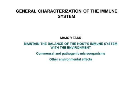 GENERAL CHARACTERIZATION OF THE IMMUNE SYSTEM MAJOR TASK MAINTAIN THE BALANCE OF THE HOST'S IMMUNE SYSTEM WITH THE ENVIRONMENT Commensal and pathogenic.