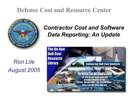 Defense Cost and Resource Center Contractor Cost and Software Data Reporting: An Update Ron Lile August 2005.