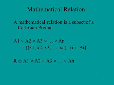 1 Mathematical Relation A mathematical relation is a subset of a Cartesian Product. A1  A2  A3  …  An = {(x1, x2, x3, …, xn): xi  Ai} R  A1  A2.