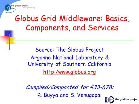 1 Globus Grid Middleware: Basics, Components, and Services Source: The Globus Project Argonne National Laboratory & University of Southern California
