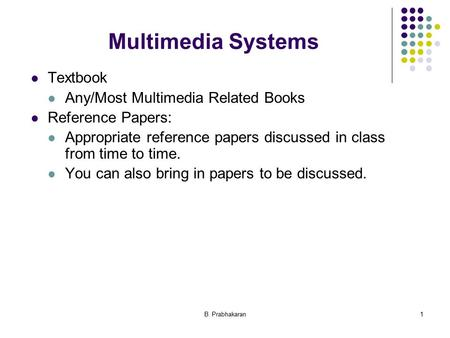 B. Prabhakaran1 Multimedia Systems Textbook Any/Most Multimedia Related Books Reference Papers: Appropriate reference papers discussed in class from time.