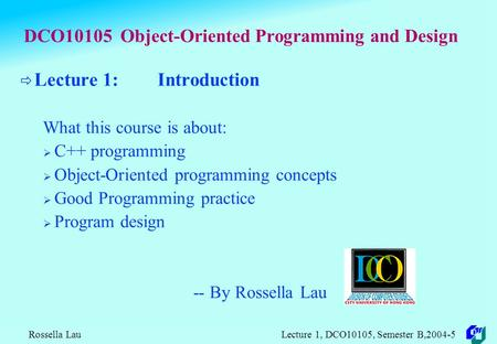 Rossella Lau Lecture 1, DCO10105, Semester B,2004-5 DCO10105 Object-Oriented Programming and Design  Lecture 1: Introduction What this course is about: