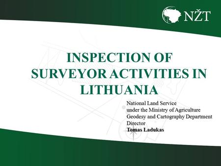 National Land Service under the Ministry of Agriculture Geodesy and Cartography Department Director Tomas Ladukas INSPECTION OF SURVEYOR ACTIVITIES IN.