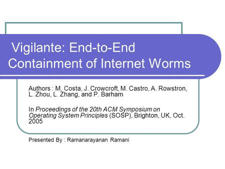Vigilante: End-to-End Containment of Internet Worms Authors : M. Costa, J. Crowcroft, M. Castro, A. Rowstron, L. Zhou, L. Zhang, and P. Barham In Proceedings.