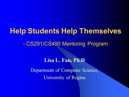 Help Students Help Themselves - CS291/CS490 Mentoring Program Lisa L. Fan, Ph.D Department of Computer Science, University of Regina.