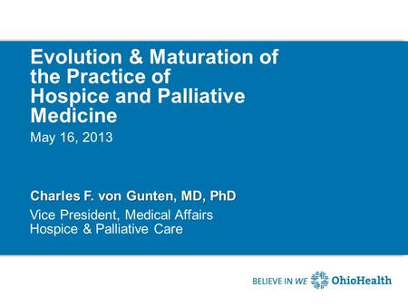 Evolution & Maturation of the Practice of Hospice and Palliative Medicine Charles F. von Gunten, MD, PhD May 16, 2013 Vice President, Medical Affairs Hospice.