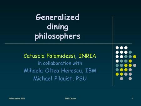 10 December 2002ENS Cachan1 Generalized dining philosophers Catuscia Palamidessi, INRIA in collaboration with Mihaela Oltea Herescu, IBM Michael Pilquist,