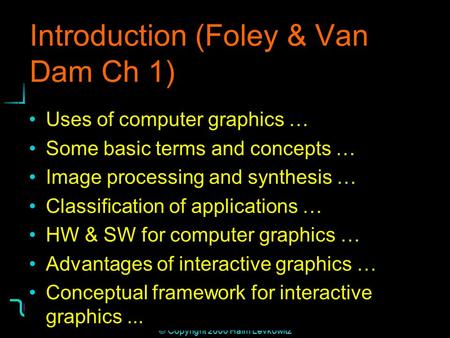 Institute for Visualization and Perception Research 1 © Copyright 2000 Haim Levkowitz Introduction (Foley & Van Dam Ch 1) Uses of computer graphics … Some.